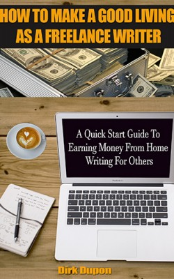 How To Make A Good Living As A Freelance Writer: A Quick Start Guide To Earning Money From Home Writing For Others by Dirk Dupon