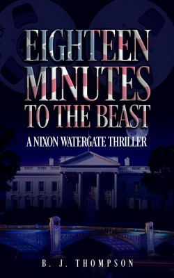 Eighteen Minutes to the Beast: A Nixon Watergate Thriller by B.J. Thompson